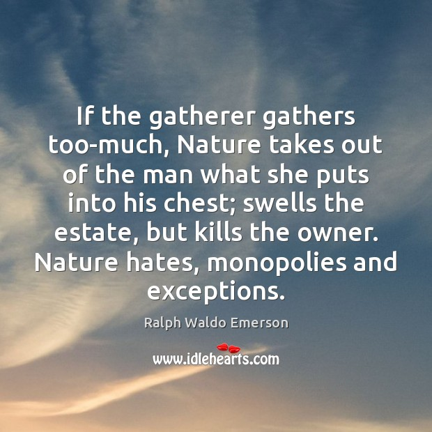 If the gatherer gathers too-much, Nature takes out of the man what Image