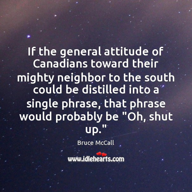 If the general attitude of Canadians toward their mighty neighbor to the Bruce McCall Picture Quote