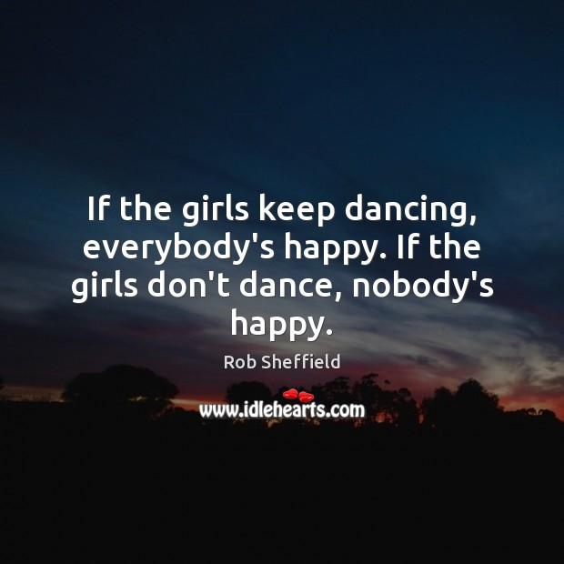 If the girls keep dancing, everybody's happy. If the girls don't dance, nobody's happy. Rob Sheffield Picture Quote
