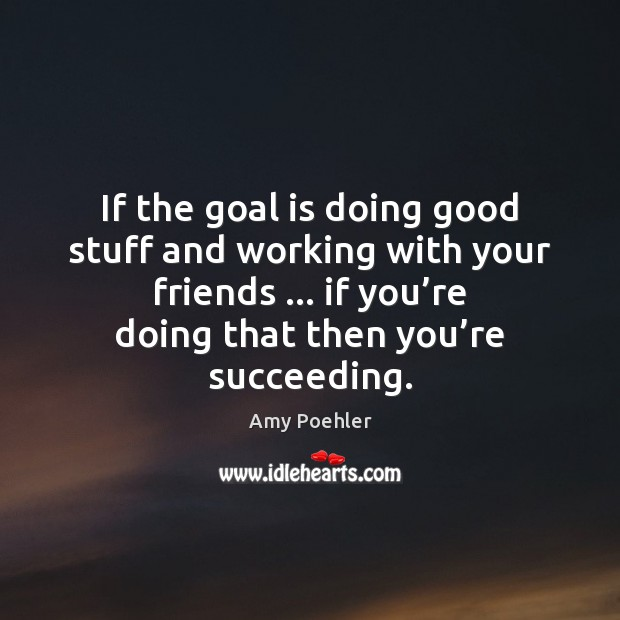 Image, If the goal is doing good stuff and working with your friends …