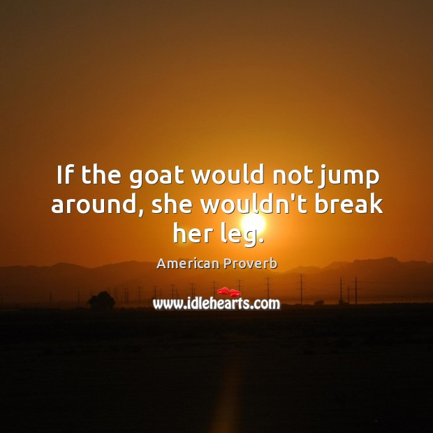 If the goat would not jump around, she wouldn't break her leg. American Proverbs Image