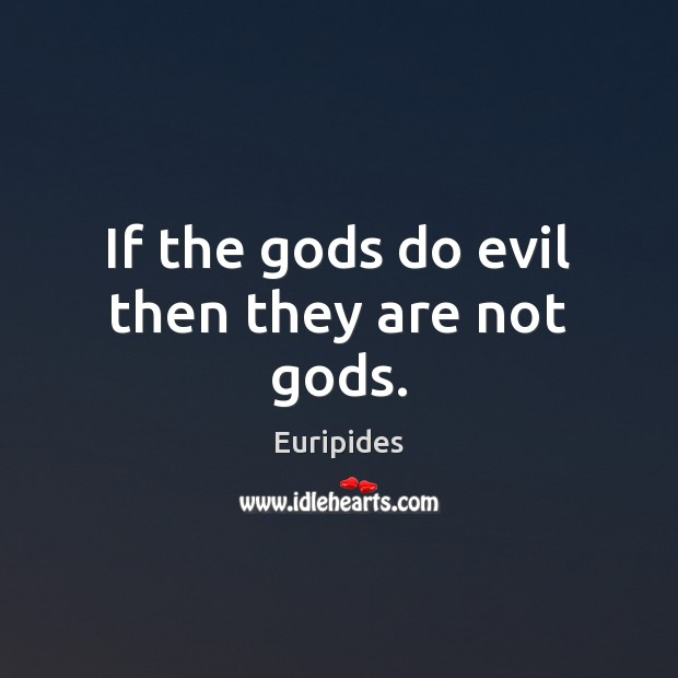 If the Gods do evil then they are not Gods. Image