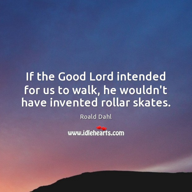 If the Good Lord intended for us to walk, he wouldn't have invented rollar skates. Roald Dahl Picture Quote