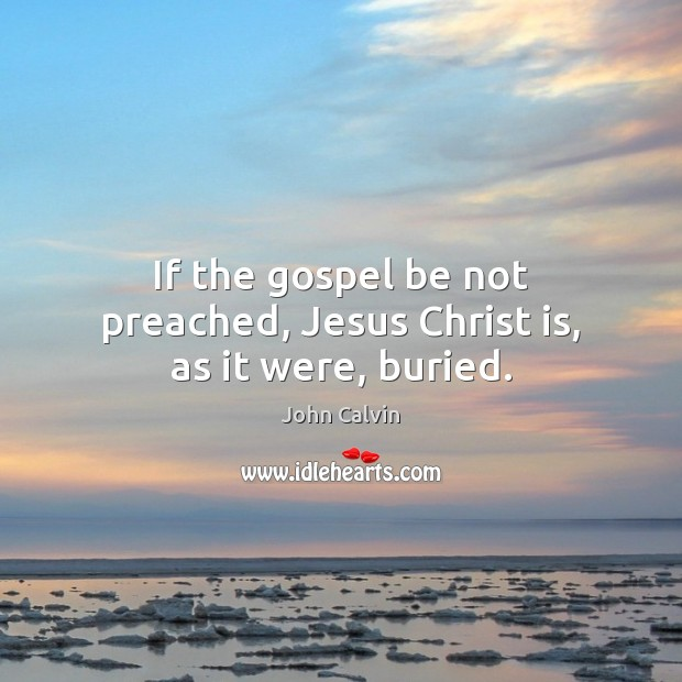 If the gospel be not preached, Jesus Christ is, as it were, buried. Image