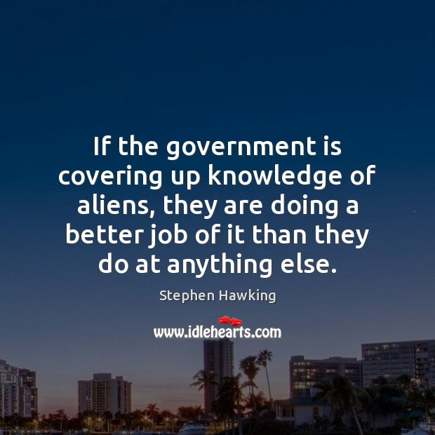 If the government is covering up knowledge of aliens, they are doing Stephen Hawking Picture Quote