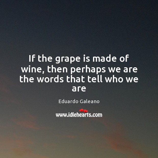If the grape is made of wine, then perhaps we are the words that tell who we are Eduardo Galeano Picture Quote