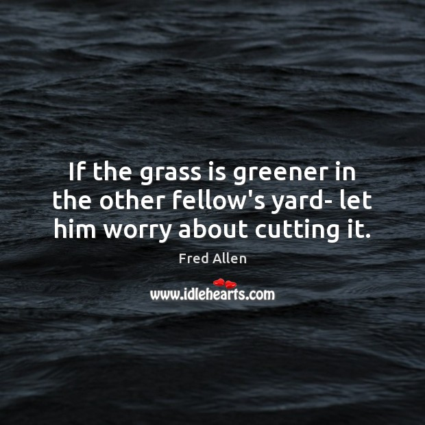Image, If the grass is greener in the other fellow's yard- let him worry about cutting it.