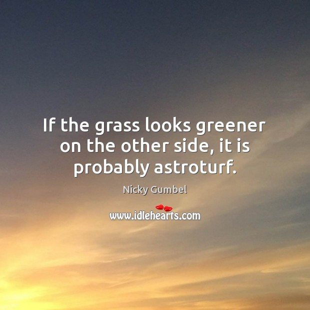 Image, If the grass looks greener on the other side, it is probably astroturf.