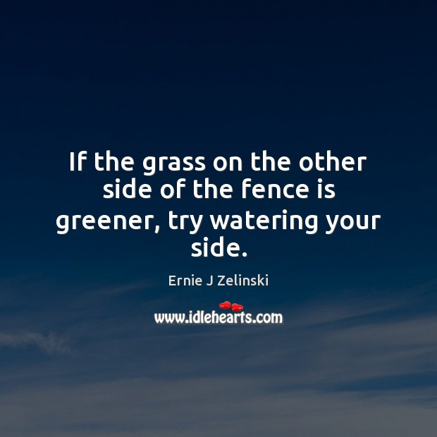 If the grass on the other side of the fence is greener, try watering your side. Ernie J Zelinski Picture Quote
