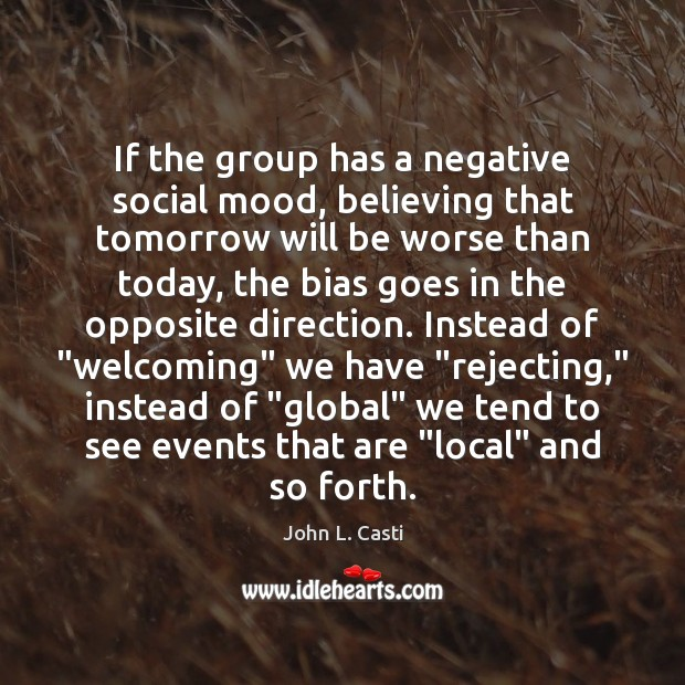 If the group has a negative social mood, believing that tomorrow will John L. Casti Picture Quote