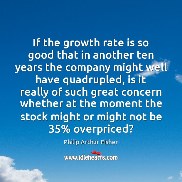 If the growth rate is so good that in another ten years Philip Arthur Fisher Picture Quote