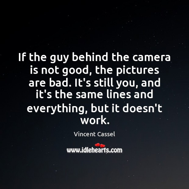 Image, If the guy behind the camera is not good, the pictures are