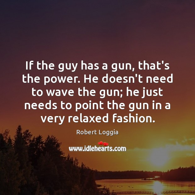 If the guy has a gun, that's the power. He doesn't need Image