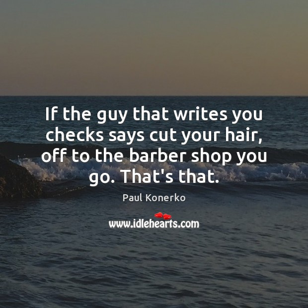 Image, If the guy that writes you checks says cut your hair, off