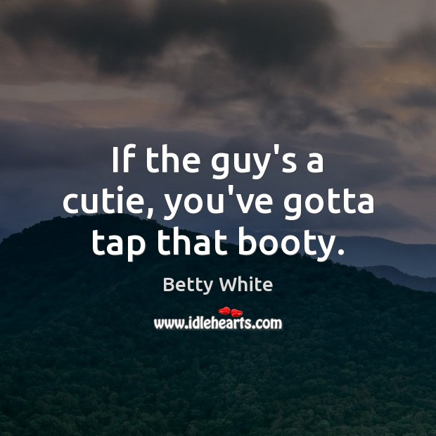 If the guy's a cutie, you've gotta tap that booty. Betty White Picture Quote