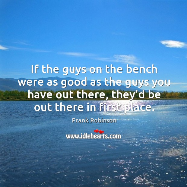 If the guys on the bench were as good as the guys you have out there, they'd be out there in first place. Image