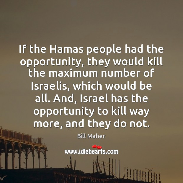 If the Hamas people had the opportunity, they would kill the maximum Image