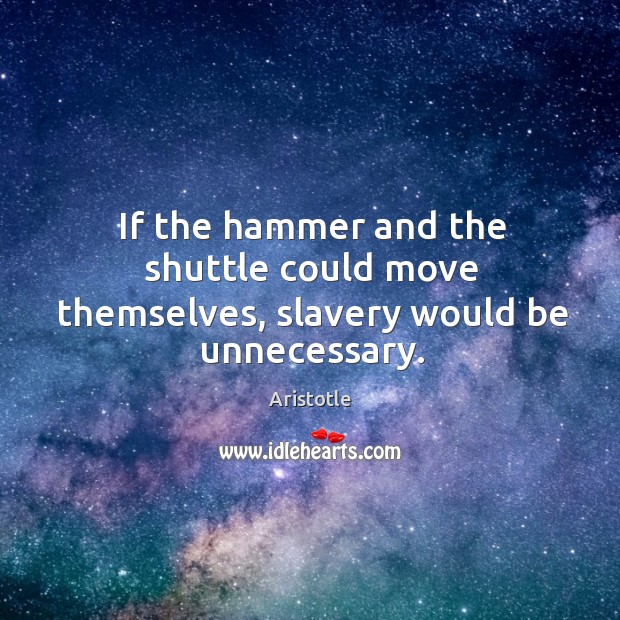 Image, If the hammer and the shuttle could move themselves, slavery would be unnecessary.