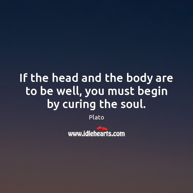 If the head and the body are to be well, you must begin by curing the soul. Plato Picture Quote