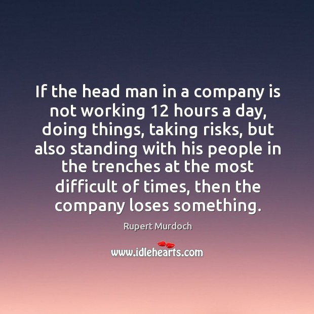 If the head man in a company is not working 12 hours a day, doing things, taking risks Image