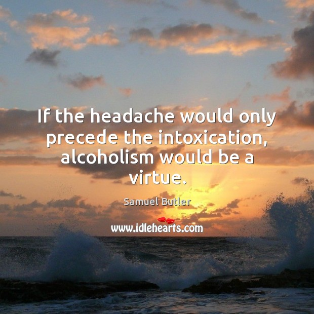 If the headache would only precede the intoxication, alcoholism would be a virtue. Samuel Butler Picture Quote