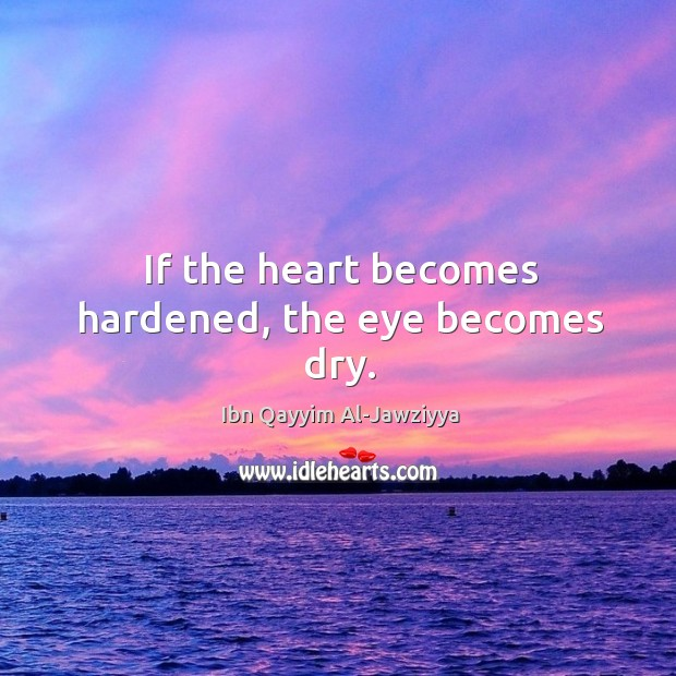 If the heart becomes hardened, the eye becomes dry. Image