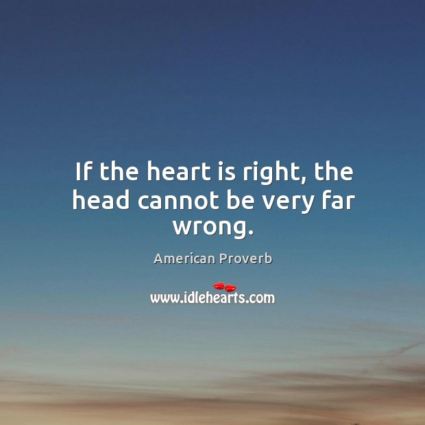 If the heart is right, the head cannot be very far wrong. American Proverbs Image