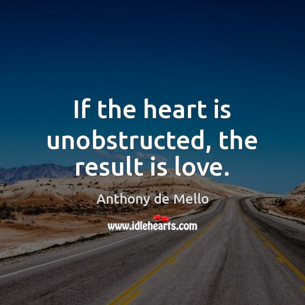 If the heart is unobstructed, the result is love. Anthony de Mello Picture Quote