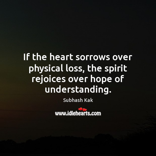 If the heart sorrows over physical loss, the spirit rejoices over hope of understanding. Subhash Kak Picture Quote