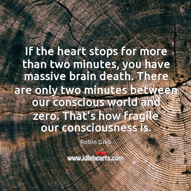If the heart stops for more than two minutes, you have massive brain death. Robin Gibb Picture Quote