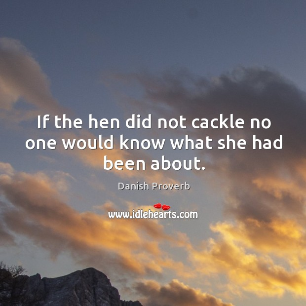 If the hen did not cackle no one would know what she had been about. Danish Proverbs Image