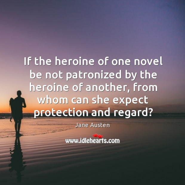 Image, If the heroine of one novel be not patronized by the heroine of another, from whom can she expect protection and regard?
