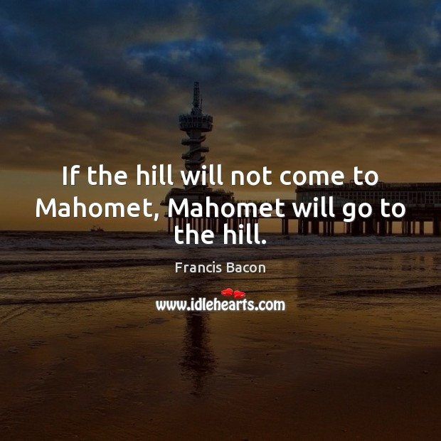 Image, If the hill will not come to Mahomet, Mahomet will go to the hill.