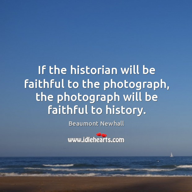 Image, If the historian will be faithful to the photograph, the photograph will