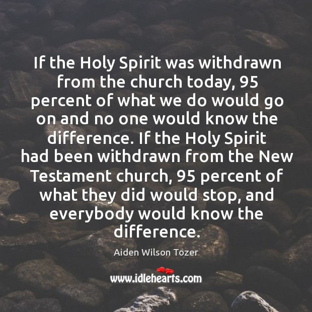 Image, If the Holy Spirit was withdrawn from the church today, 95 percent of