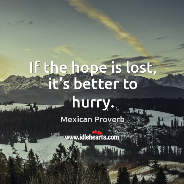 If the hope is lost, it's better to hurry. Mexican Proverbs Image
