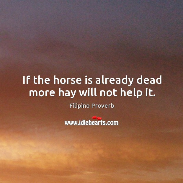 If the horse is already dead more hay will not help it. Filipino Proverbs Image