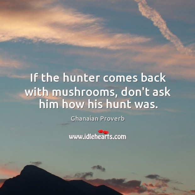 If the hunter comes back with mushrooms, don't ask him how his hunt was. Ghanaian Proverbs Image