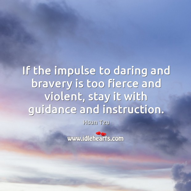 If the impulse to daring and bravery is too fierce and violent, stay it with guidance and instruction. Image