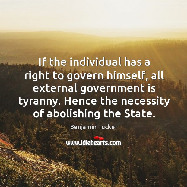If the individual has a right to govern himself, all external government Benjamin Tucker Picture Quote