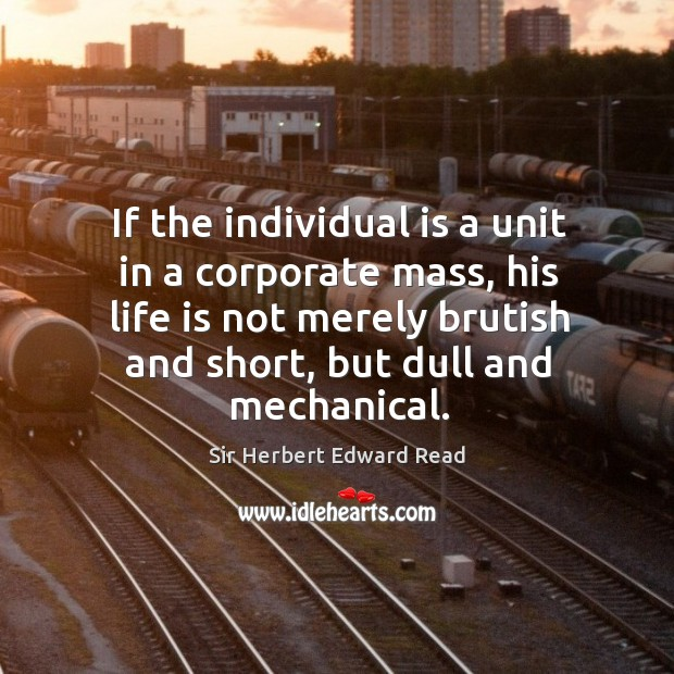 If the individual is a unit in a corporate mass, his life is not merely brutish and short, but dull and mechanical. Sir Herbert Edward Read Picture Quote