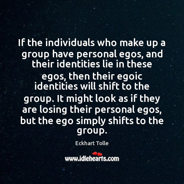 If the individuals who make up a group have personal egos, and Eckhart Tolle Picture Quote