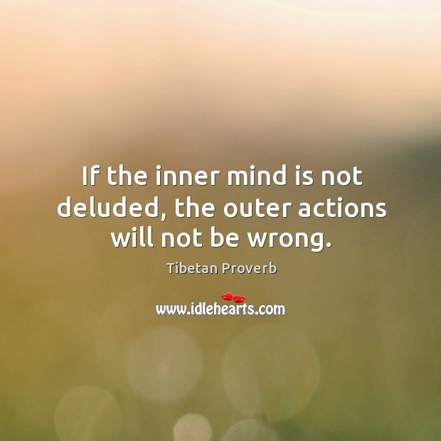 If the inner mind is not deluded, the outer actions will not be wrong. Tibetan Proverbs Image