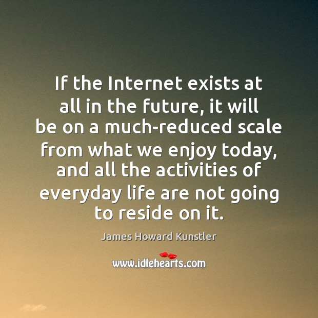 If the Internet exists at all in the future, it will be James Howard Kunstler Picture Quote