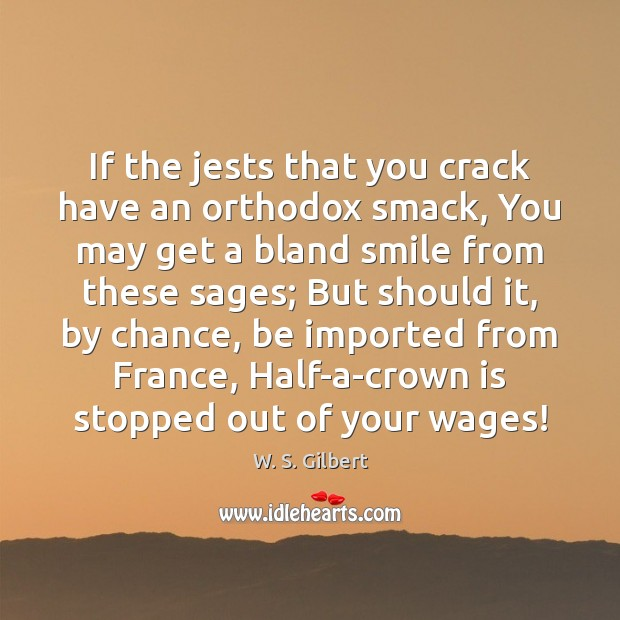 If the jests that you crack have an orthodox smack, You may W. S. Gilbert Picture Quote