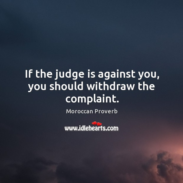If the judge is against you, you should withdraw the complaint. Moroccan Proverbs Image