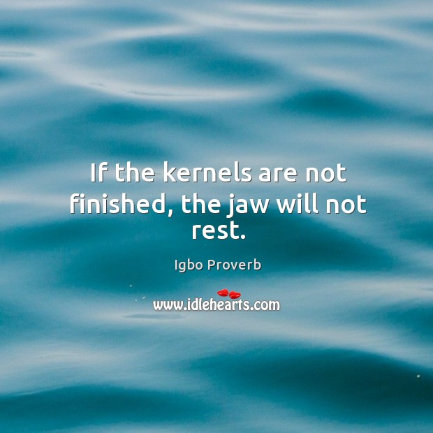 If the kernels are not finished, the jaw will not rest. Igbo Proverbs Image