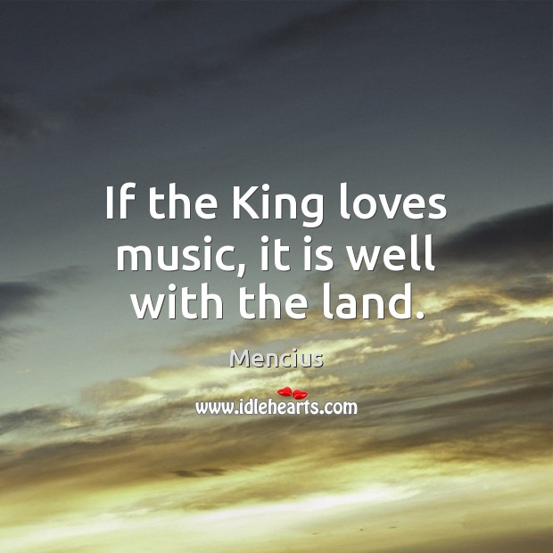 If the King loves music, it is well with the land. Mencius Picture Quote