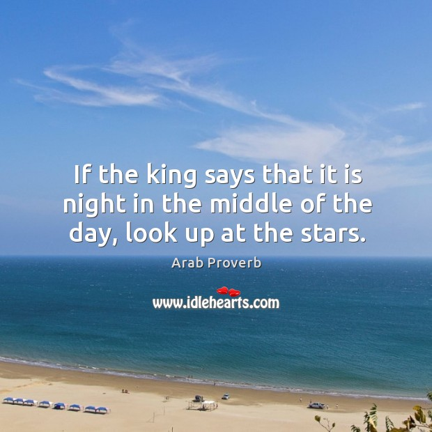 If the king says that it is night in the middle of the day, look up at the stars. Arab Proverbs Image