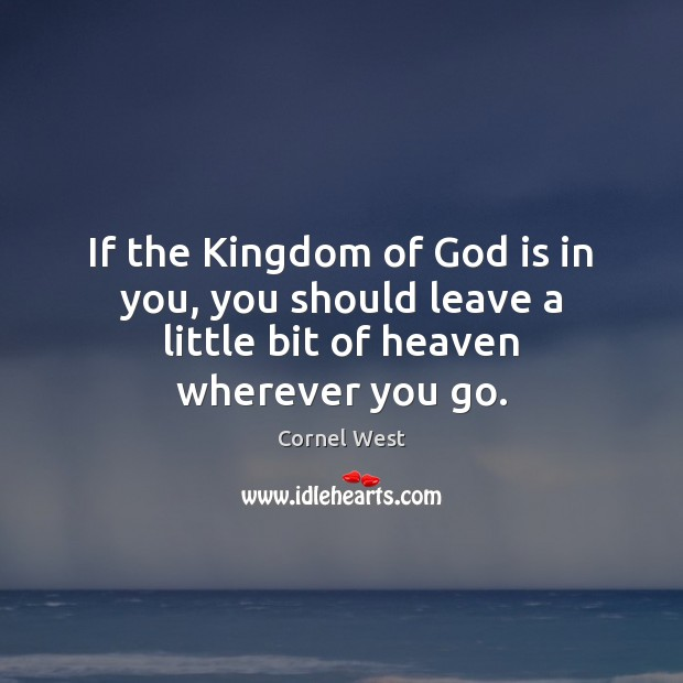 Image, If the Kingdom of God is in you, you should leave a little bit of heaven wherever you go.